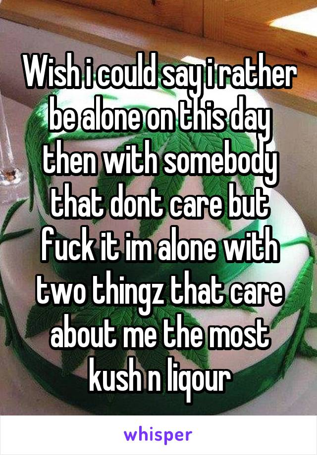 Wish i could say i rather be alone on this day then with somebody that dont care but fuck it im alone with two thingz that care about me the most kush n liqour