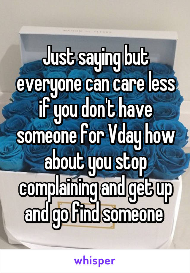 Just saying but everyone can care less if you don't have someone for Vday how about you stop complaining and get up and go find someone