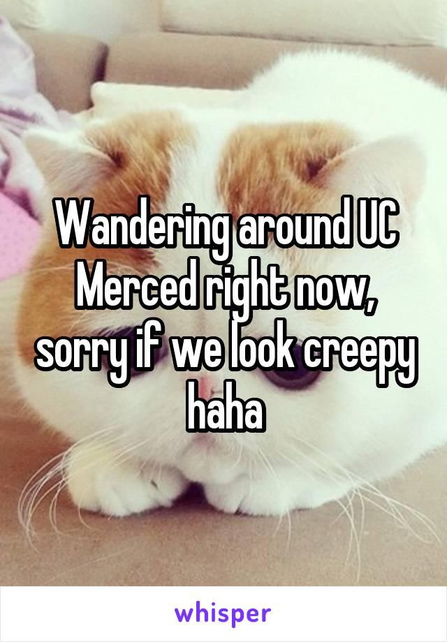 Wandering around UC Merced right now, sorry if we look creepy haha