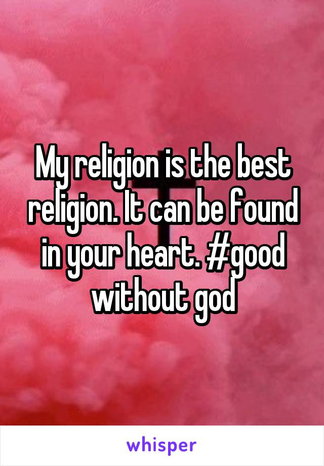 My religion is the best religion. It can be found in your heart. #good without god
