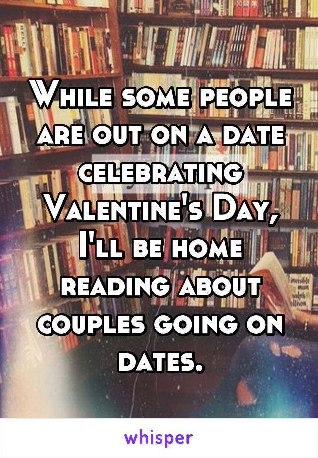 While some people are out on a date celebrating Valentine's Day, I'll be home reading about couples going on dates.