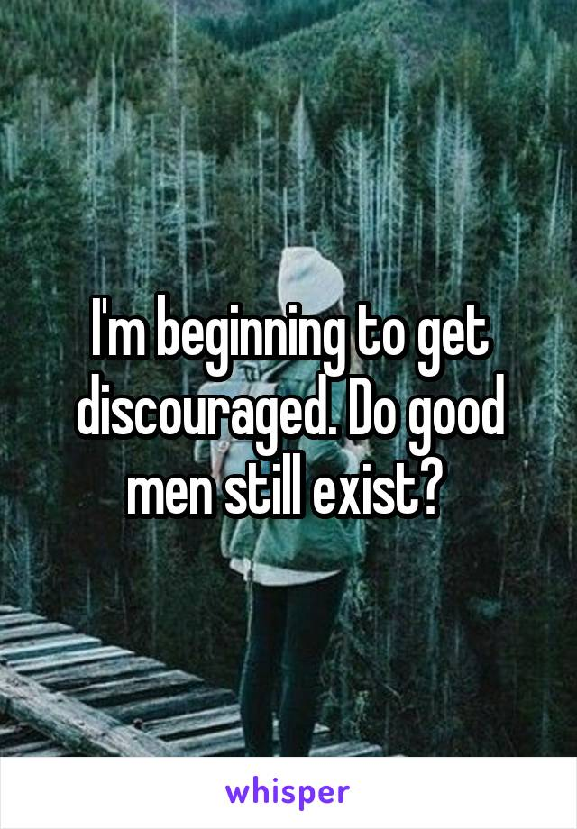 I'm beginning to get discouraged. Do good men still exist?