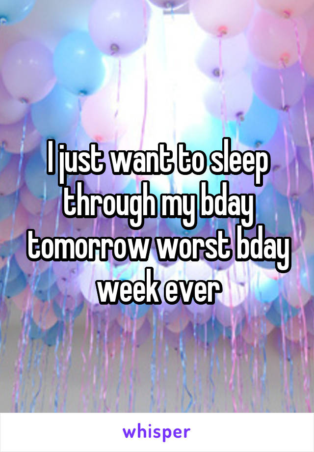 I just want to sleep through my bday tomorrow worst bday week ever