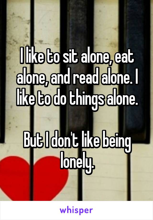 I like to sit alone, eat alone, and read alone. I like to do things alone.  But I don't like being lonely.