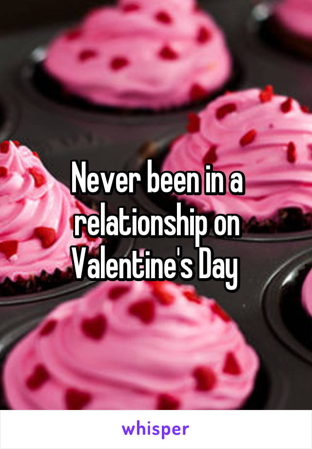 Never been in a relationship on Valentine's Day