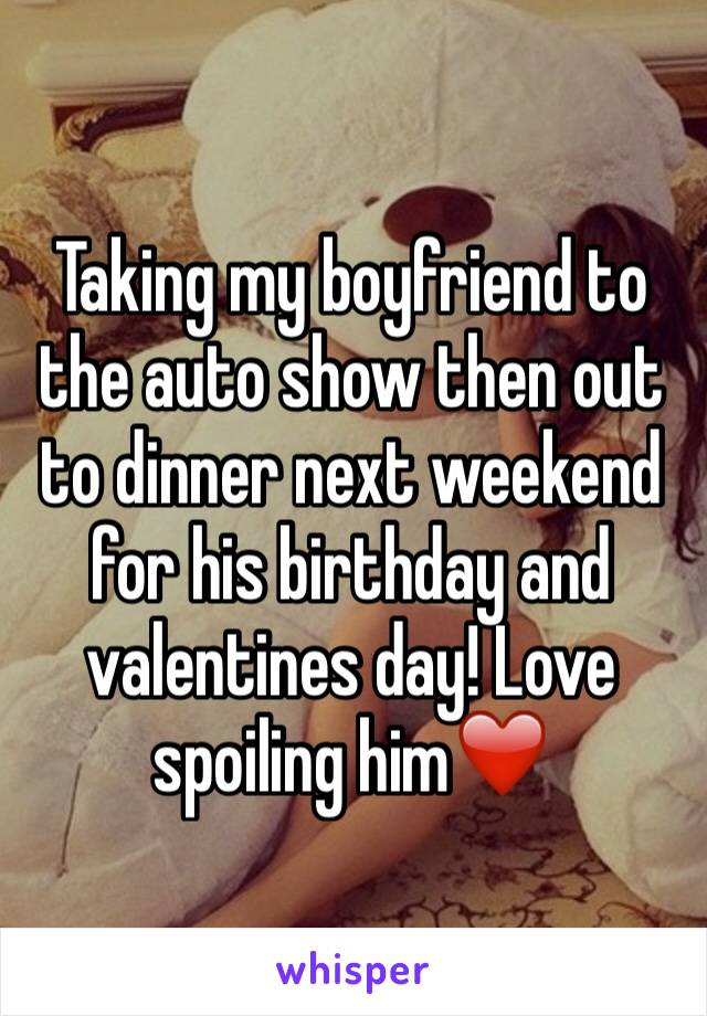 Taking my boyfriend to the auto show then out to dinner next weekend for his birthday and valentines day! Love spoiling him❤️