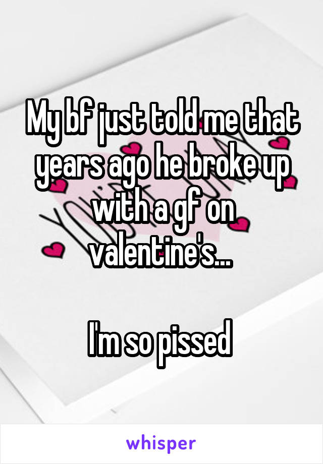 My bf just told me that years ago he broke up with a gf on valentine's...   I'm so pissed