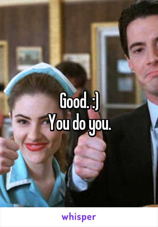 Good. :) You do you.