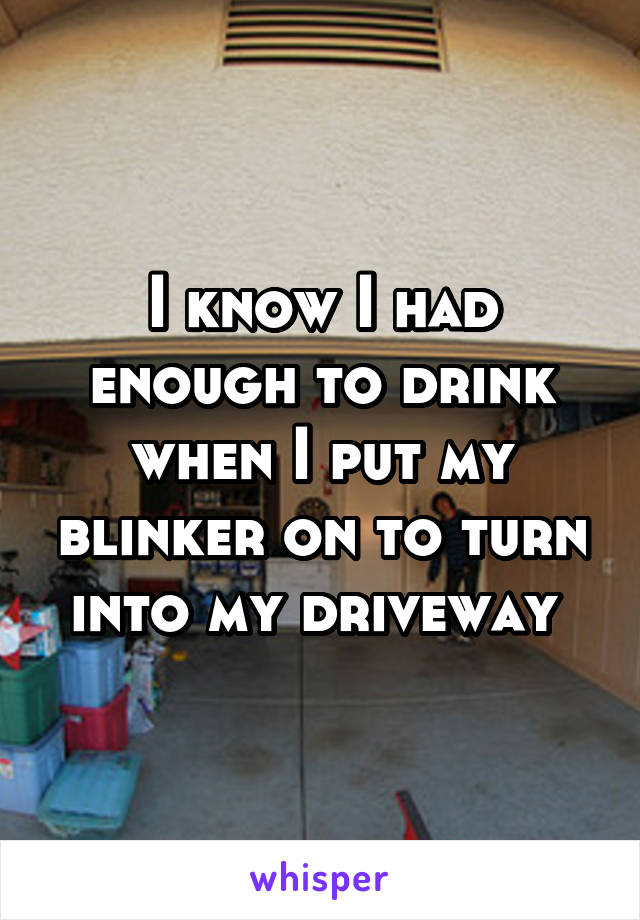 I know I had enough to drink when I put my blinker on to turn into my driveway