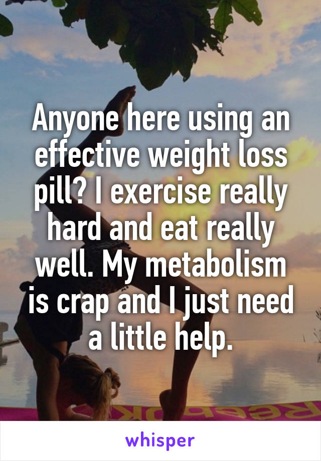 Anyone here using an effective weight loss pill? I exercise really hard and eat really well. My metabolism is crap and I just need a little help.
