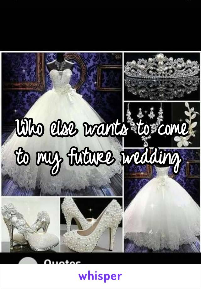 Who else wants to come to my future wedding