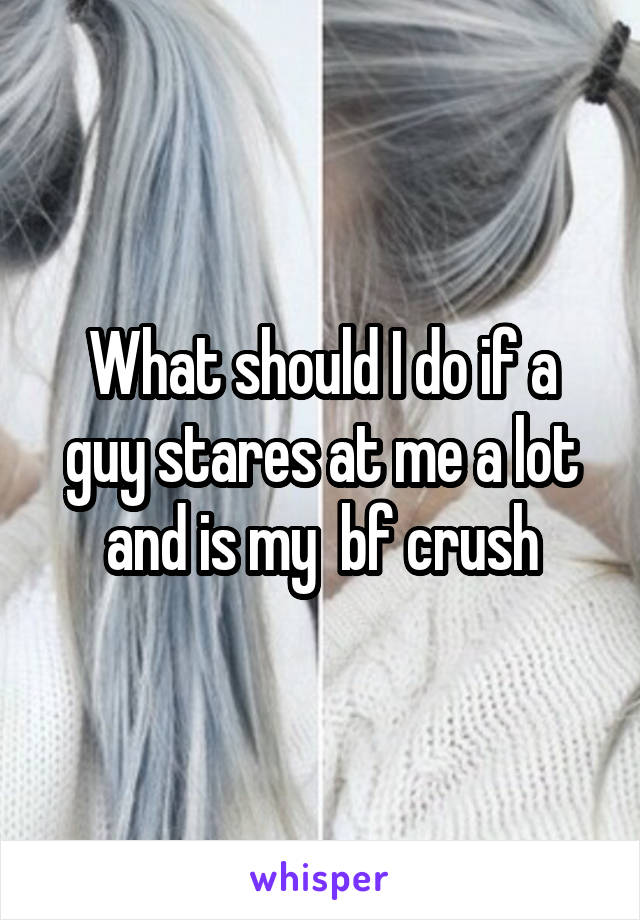 What should I do if a guy stares at me a lot and is my  bf crush