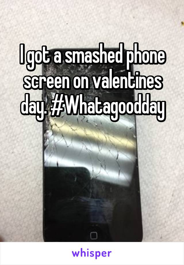 I got a smashed phone screen on valentines day. #Whatagoodday