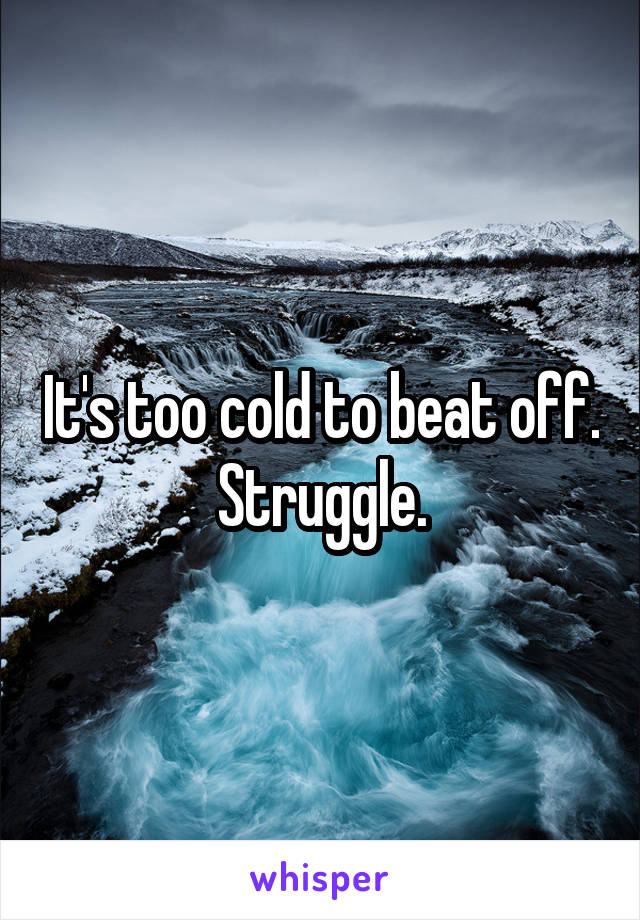 It's too cold to beat off. Struggle.