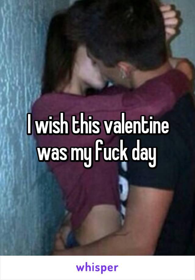I wish this valentine was my fuck day