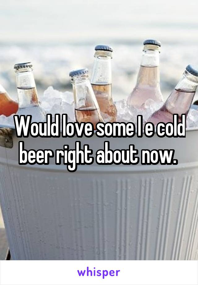 Would love some I e cold beer right about now.