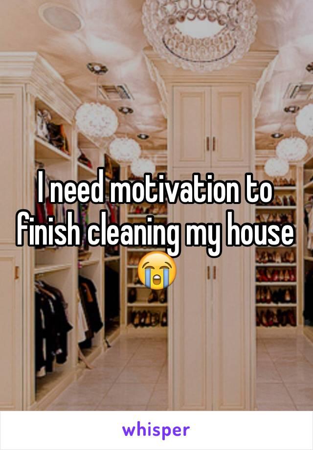 I need motivation to finish cleaning my house 😭