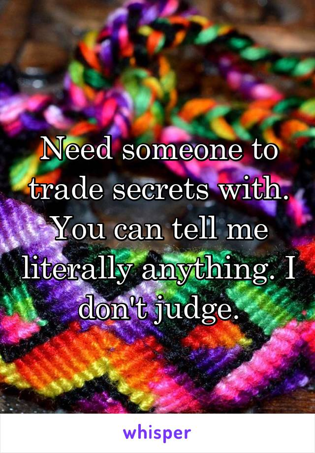 Need someone to trade secrets with. You can tell me literally anything. I don't judge.