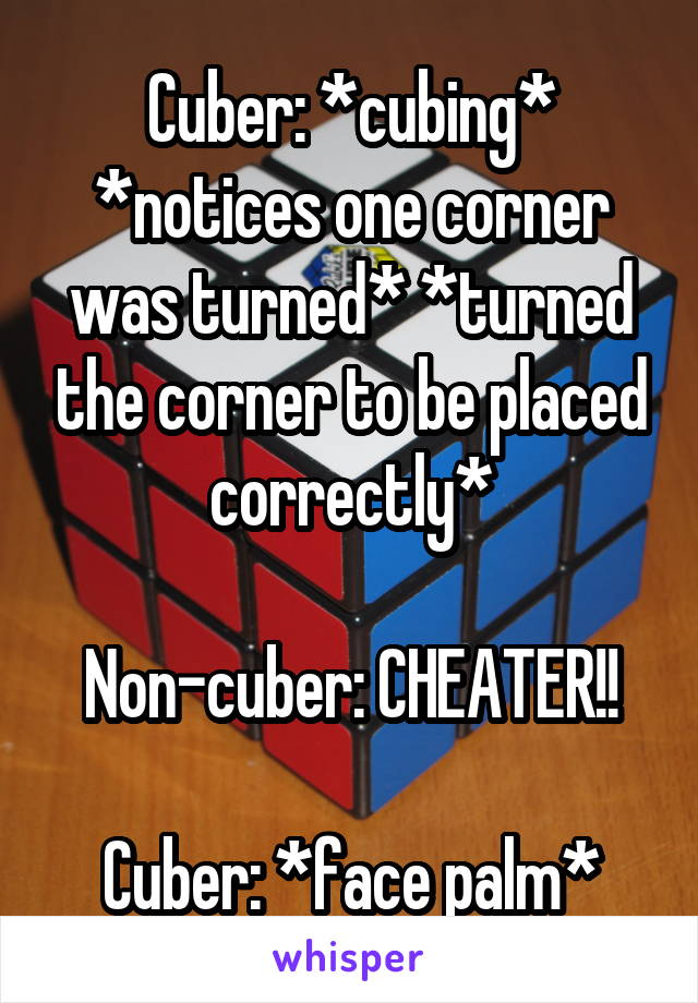 Cuber: *cubing* *notices one corner was turned* *turned the corner to be placed correctly*  Non-cuber: CHEATER!!  Cuber: *face palm*