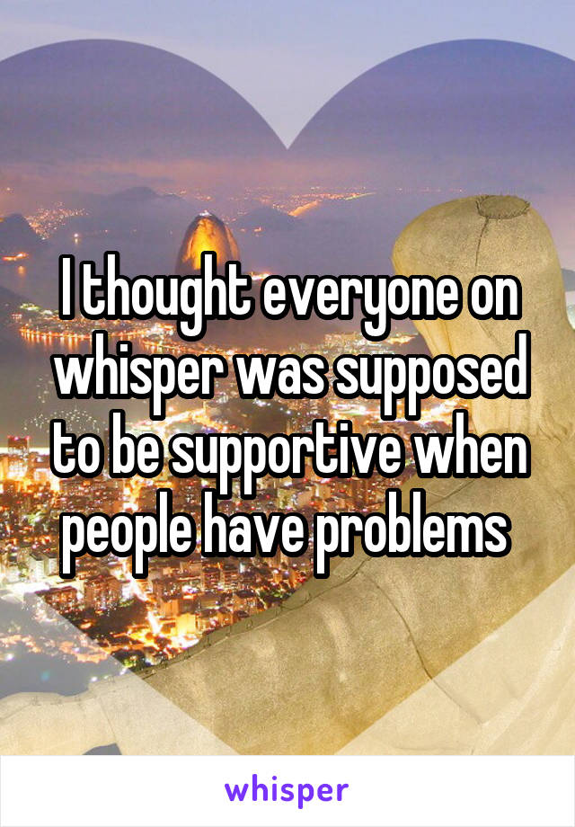 I thought everyone on whisper was supposed to be supportive when people have problems