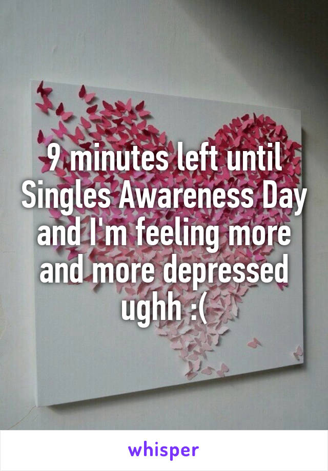 9 minutes left until Singles Awareness Day and I'm feeling more and more depressed ughh :(