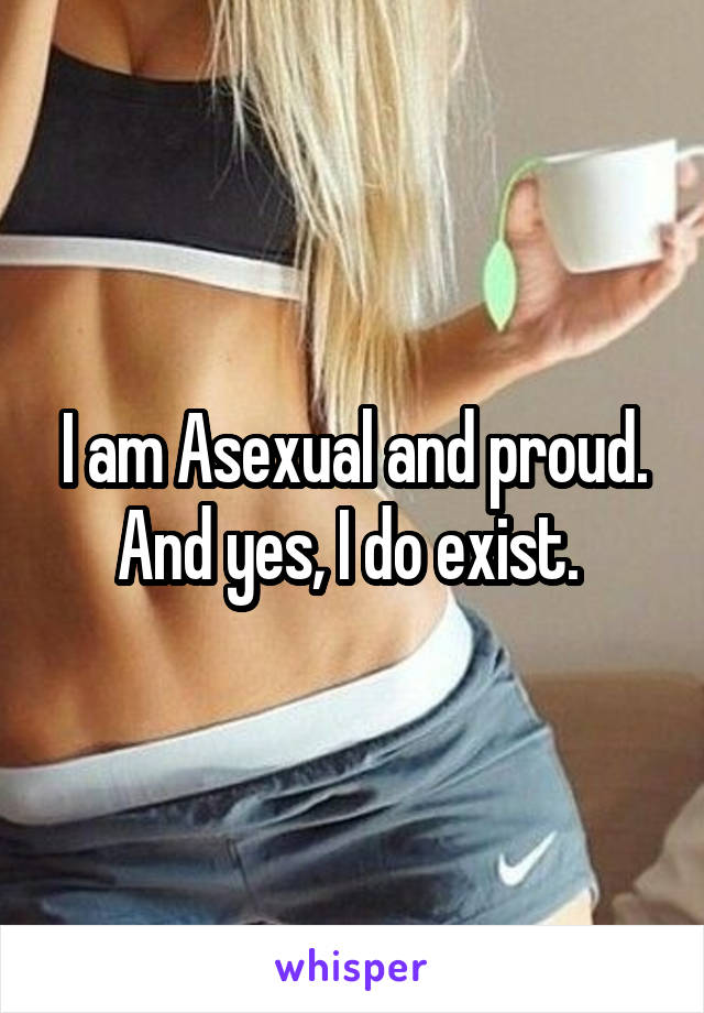 I am Asexual and proud. And yes, I do exist.