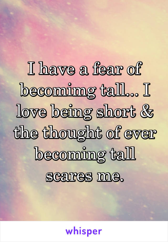I have a fear of becomimg tall... I love being short & the thought of ever becoming tall scares me.