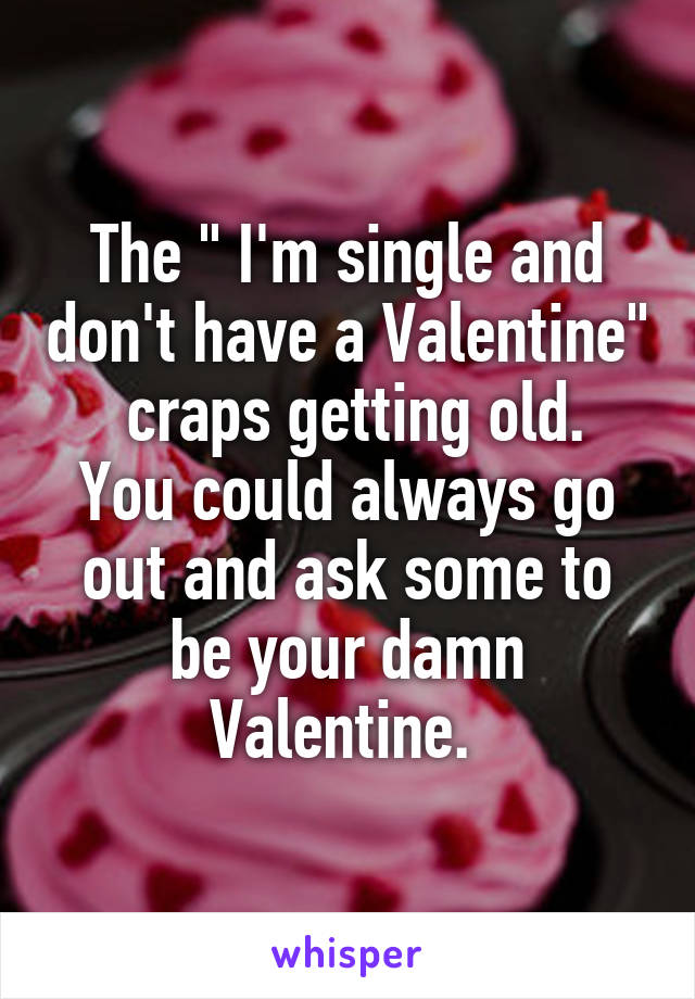 """The """" I'm single and don't have a Valentine""""  craps getting old. You could always go out and ask some to be your damn Valentine."""