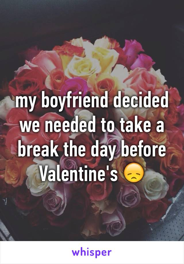 my boyfriend decided we needed to take a break the day before Valentine's 😞