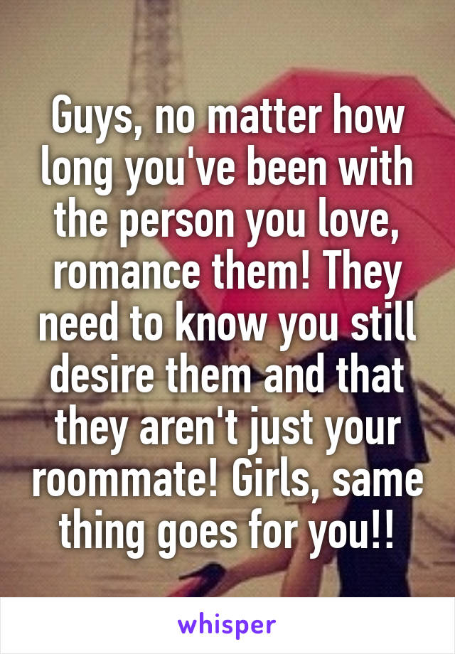 Guys, no matter how long you've been with the person you love, romance them! They need to know you still desire them and that they aren't just your roommate! Girls, same thing goes for you!!