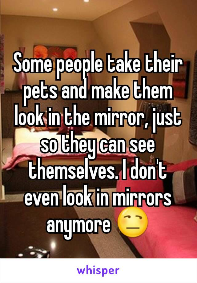 Some people take their pets and make them look in the mirror, just so they can see themselves. I don't even look in mirrors anymore 😒