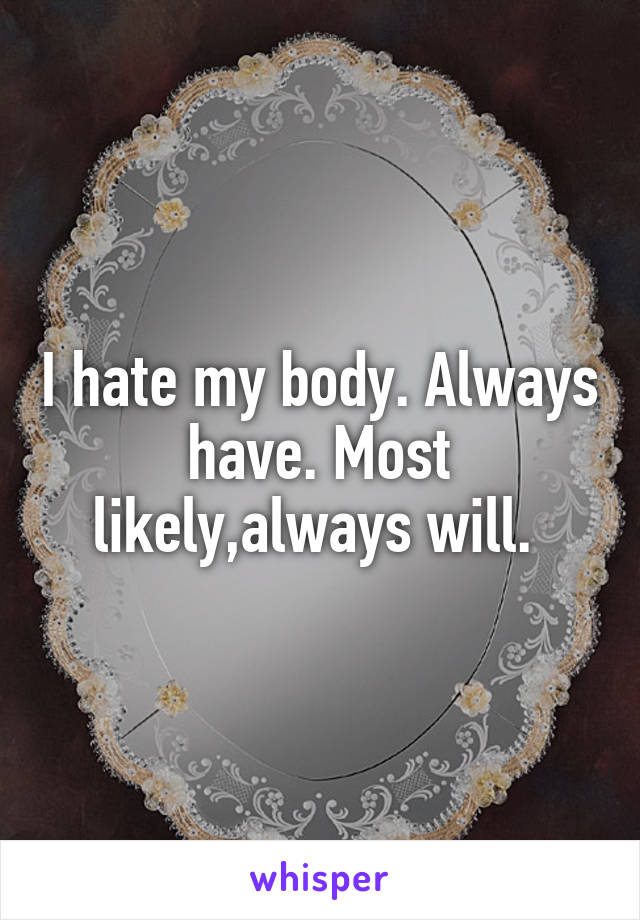 I hate my body. Always have. Most likely,always will.