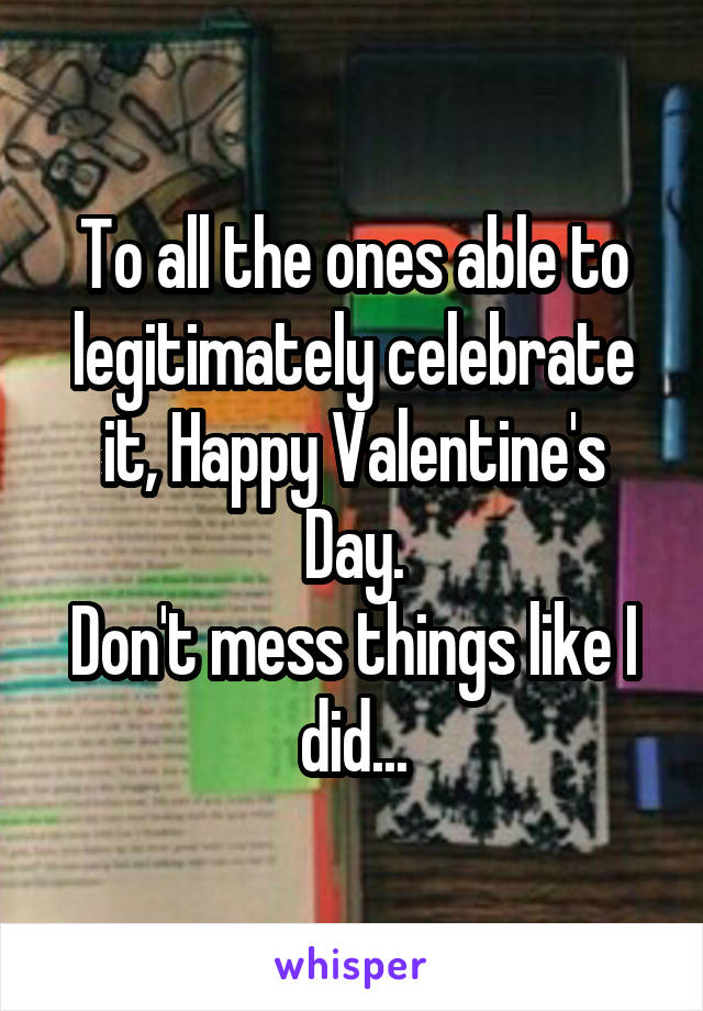 To all the ones able to legitimately celebrate it, Happy Valentine's Day. Don't mess things like I did...