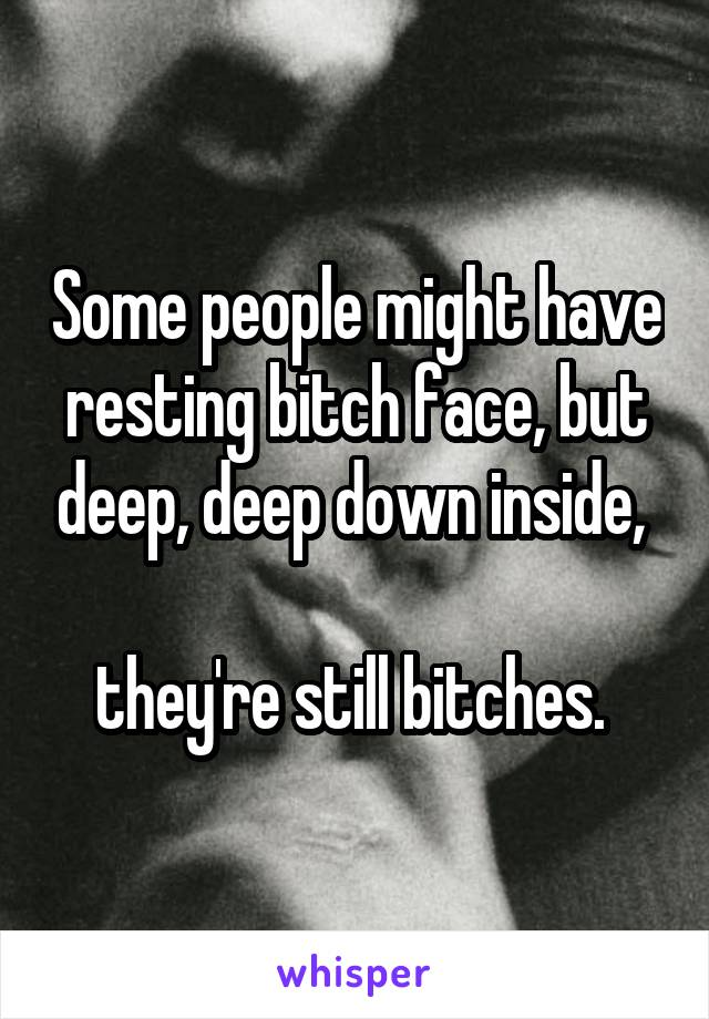 Some people might have resting bitch face, but deep, deep down inside,   they're still bitches.