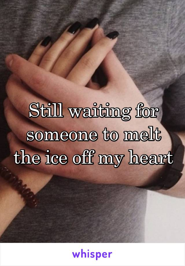 Still waiting for someone to melt the ice off my heart