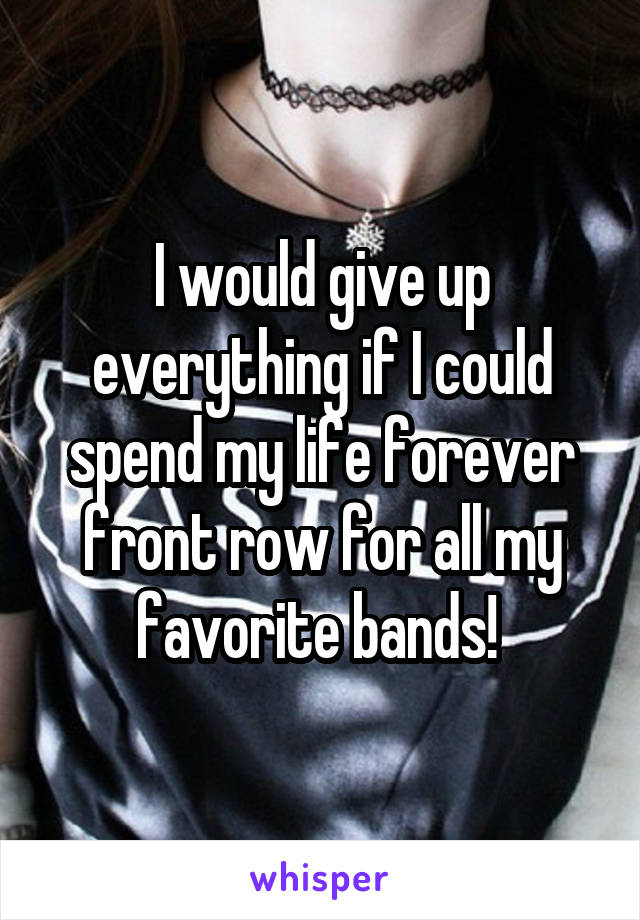 I would give up everything if I could spend my life forever front row for all my favorite bands!