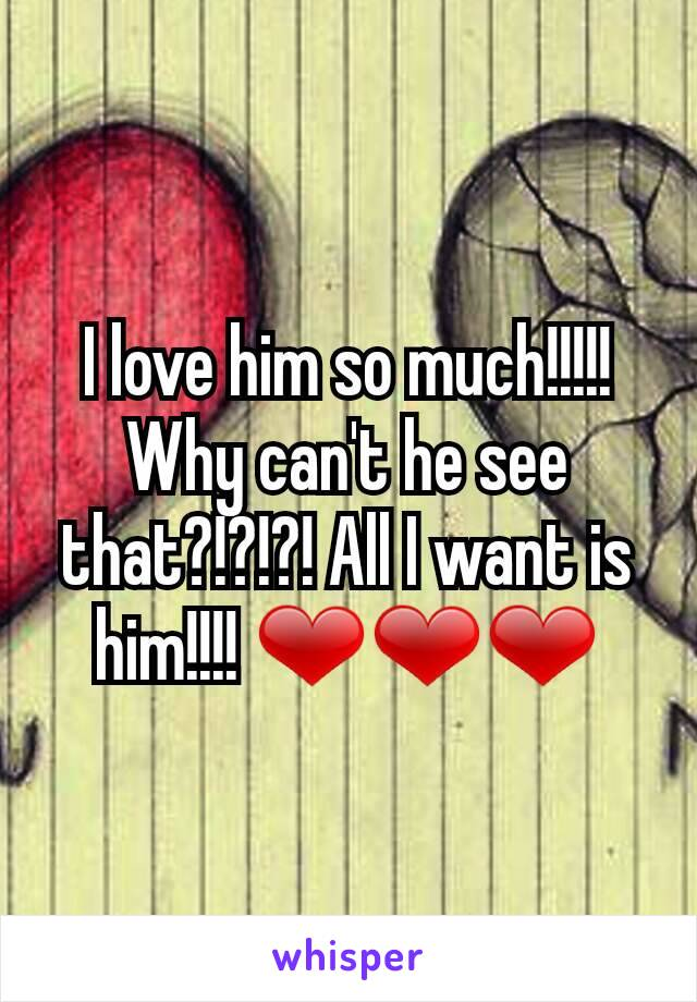 I love him so much!!!!! Why can't he see that?!?!?! All I want is him!!!! ❤❤❤