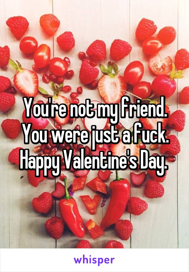 You're not my friend. You were just a fuck. Happy Valentine's Day.