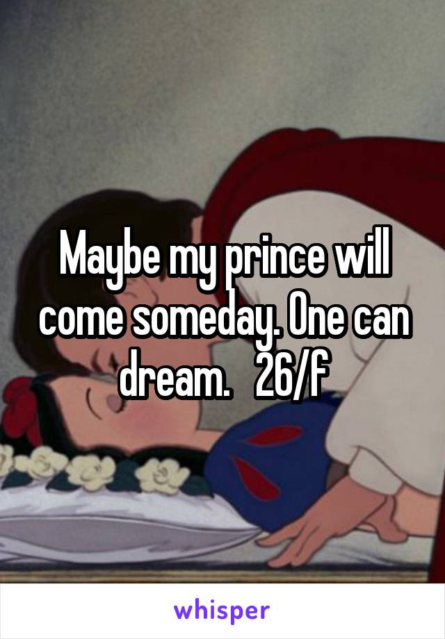 Maybe my prince will come someday. One can dream.   26/f