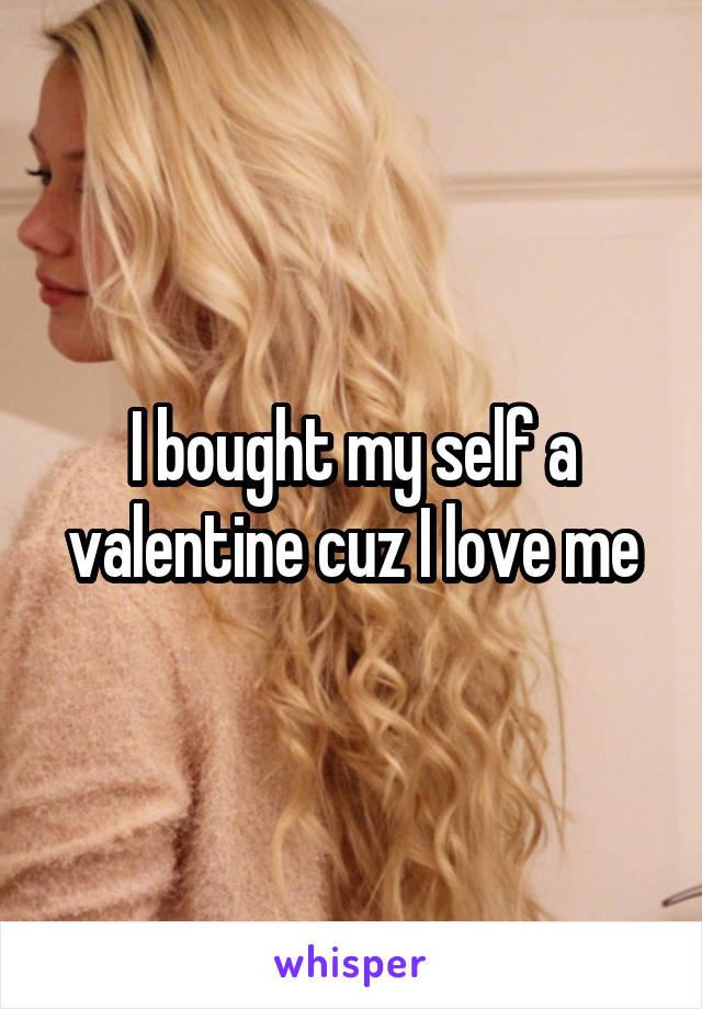 I bought my self a valentine cuz I love me