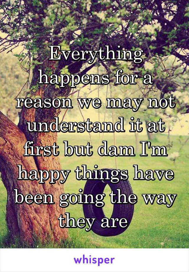 Everything happens for a reason we may not understand it at first but dam I'm happy things have been going the way they are