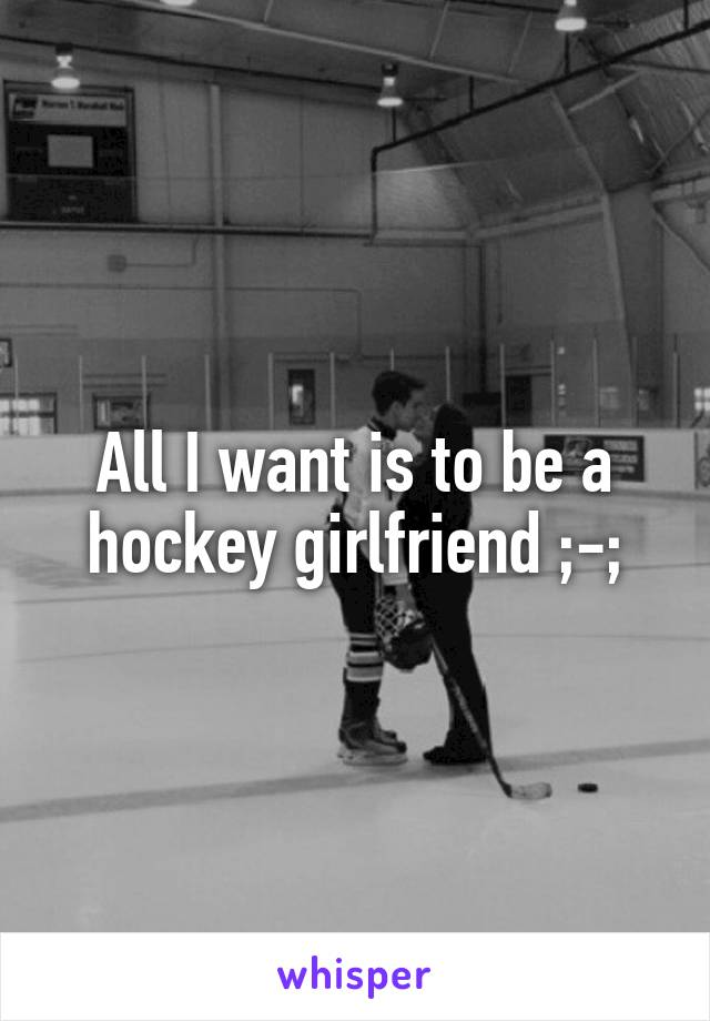 All I want is to be a hockey girlfriend ;-;