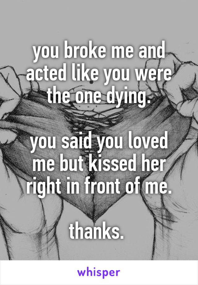 you broke me and acted like you were the one dying.  you said you loved me but kissed her right in front of me.  thanks.