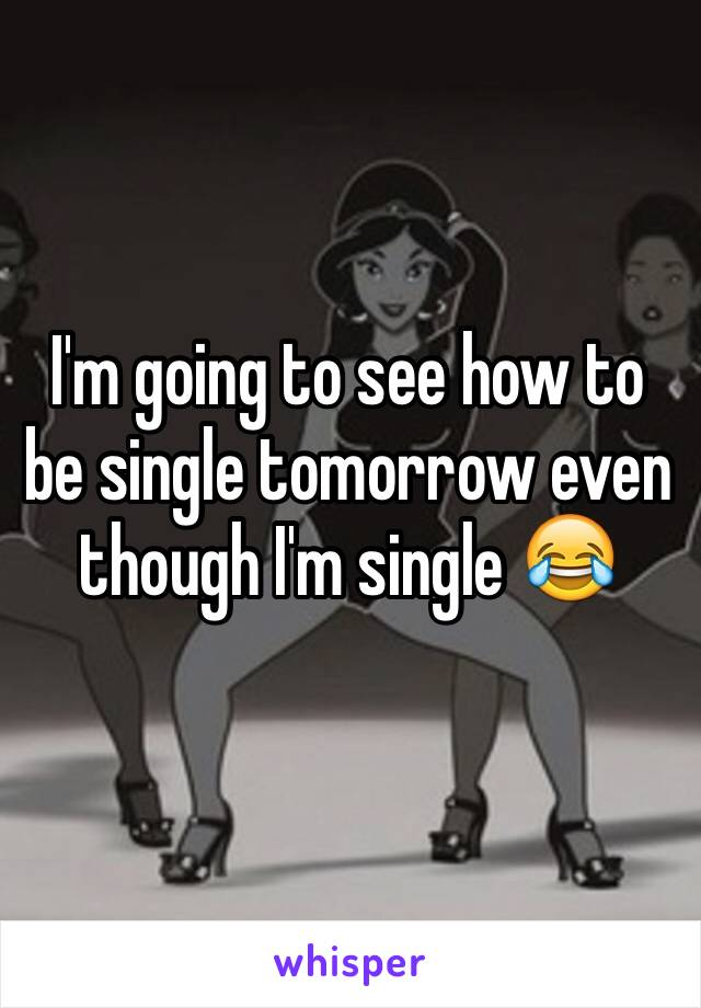 I'm going to see how to be single tomorrow even though I'm single 😂