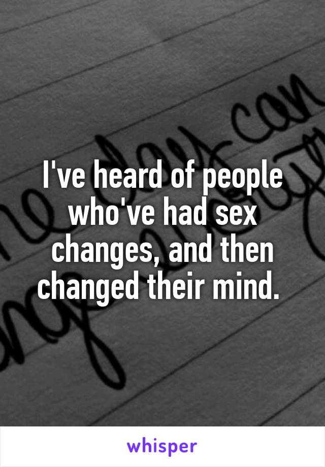 I've heard of people who've had sex changes, and then changed their mind.