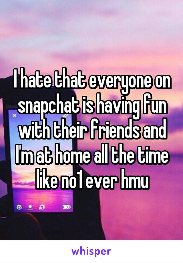 I hate that everyone on snapchat is having fun with their friends and I'm at home all the time like no1 ever hmu