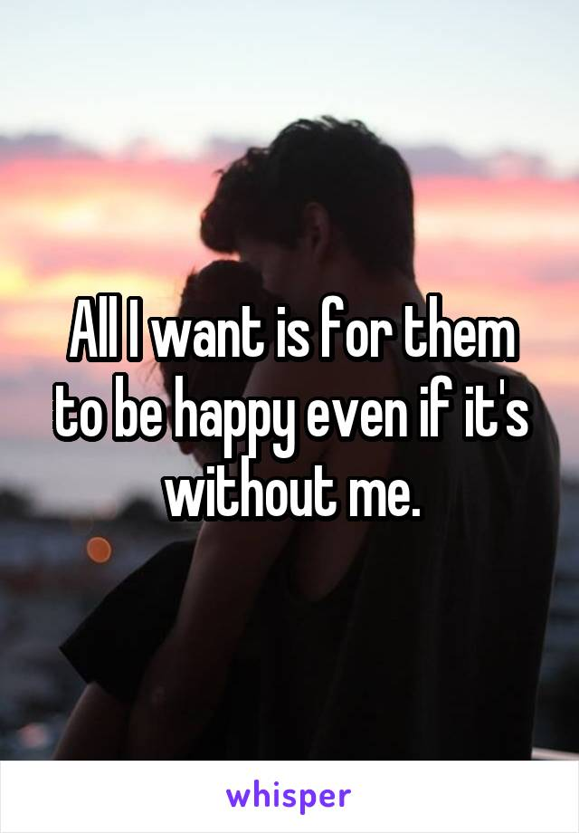 All I want is for them to be happy even if it's without me.