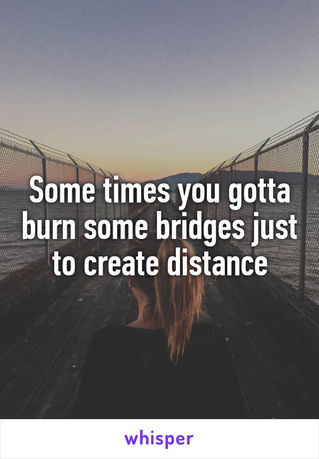 Some times you gotta burn some bridges just to create distance