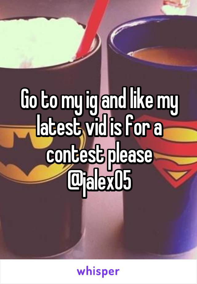 Go to my ig and like my latest vid is for a contest please @jalex05