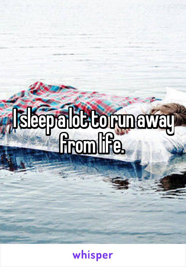 I sleep a lot to run away from life.